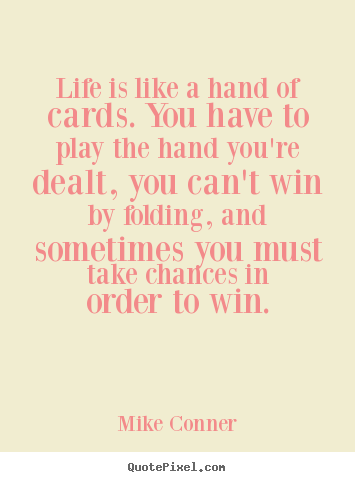 Life is like a hand of cards. you have to play the.. Mike Conner popular inspirational quote