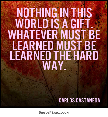 Nothing in this world is a gift. whatever must be learned must be.. Carlos Castaneda best inspirational quote
