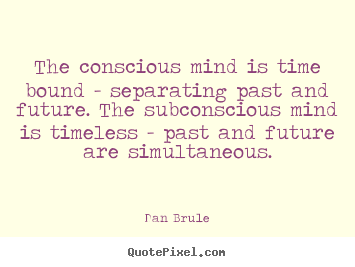 Customize picture quotes about inspirational - The conscious mind is time bound - separating past and future...