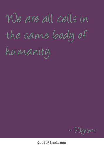 Inspirational quotes - We are all cells in the same body of humanity.