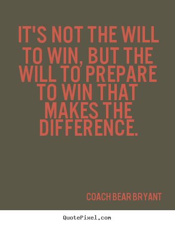 It's not the will to win, but the will to prepare.. Coach Bear Bryant popular inspirational quotes