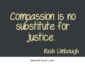 Rush Limbaugh picture quotes - Compassion is no substitute for justice. - Inspirational quote