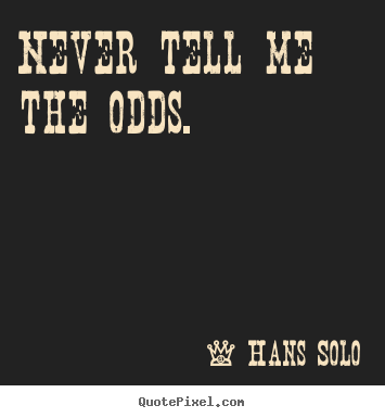 Inspirational quotes - Never tell me the odds.