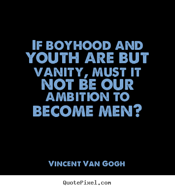 Inspirational quotes - If boyhood and youth are but vanity, must it not be our ambition to become..