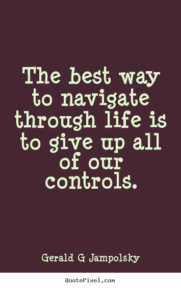 Quote about inspirational - The best way to navigate through life is to give up..