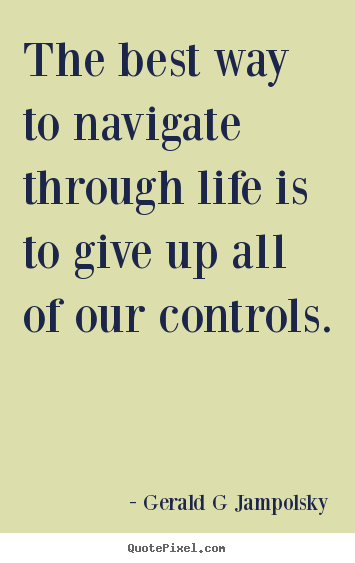 Inspirational quote - The best way to navigate through life is to give up all of our..