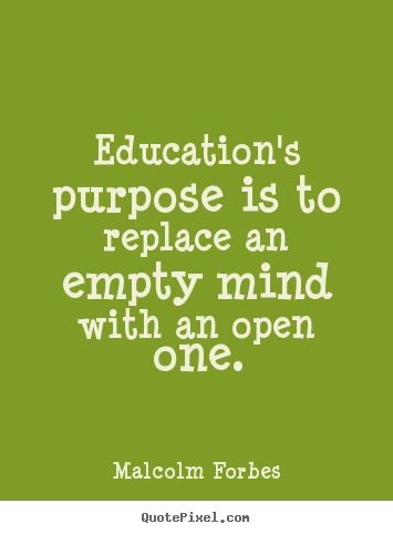 Inspirational quote - Education's purpose is to replace an empty mind with an open one.
