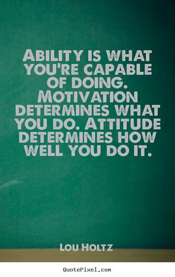 Inspirational quote - Ability is what you're capable of doing. motivation determines..