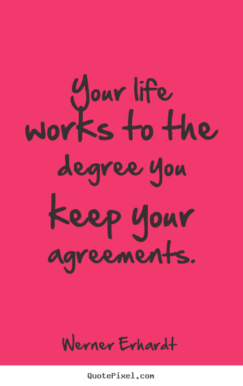Your life works to the degree you keep your agreements. Werner Erhardt greatest inspirational quote