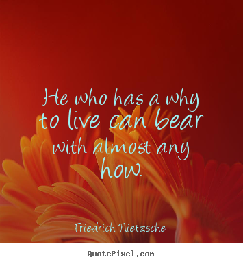 Friedrich Nietzsche picture quotes - He who has a why to live can bear with almost any how. - Inspirational quotes