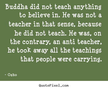 Customize photo quotes about inspirational - Buddha did not teach anything to believe in. he was not a teacher..
