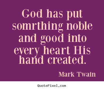 Inspirational quotes - God has put somrthing noble and good into every heart his..