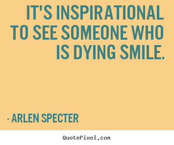 Sayings about inspirational - It's inspirational to see someone who is..