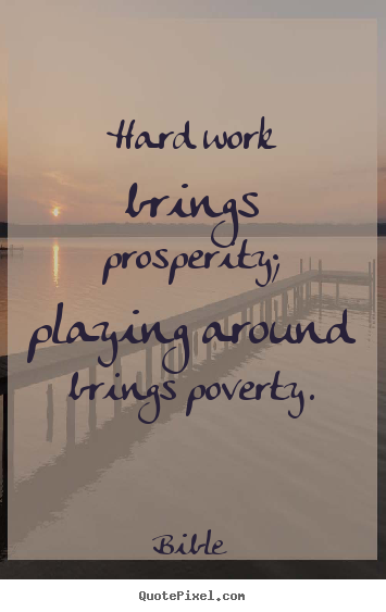 Hard work brings prosperity; playing around brings poverty. Bible  inspirational quotes