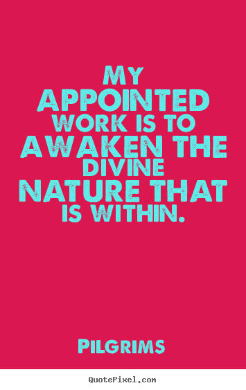 Pilgrims picture quotes - My appointed work is to awaken the divine nature that is.. - Inspirational quote