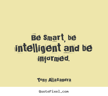 How to make picture quotes about inspirational - Be smart, be intelligent and be informed.