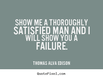Inspirational quote - Show me a thoroughly satisfied man and i will..