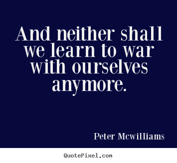 Quotes about inspirational - And neither shall we learn to war with ourselves..