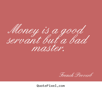 Quote about inspirational - Money is a good servant but a bad master.