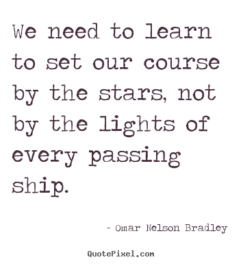 Omar Nelson Bradley image quote - We need to learn to set our course by the.. - Inspirational quotes
