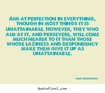 Quote about inspirational - Aim at perfection in everything, though in most things..