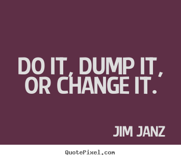 Inspirational quotes - Do it, dump it, or change it.