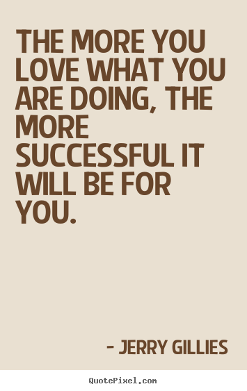 Jerry Gillies picture quotes - The more you love what you are doing, the more successful.. - Inspirational quote