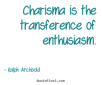 Charisma is the transference of enthusiasm. Ralph Archbold  inspirational quote