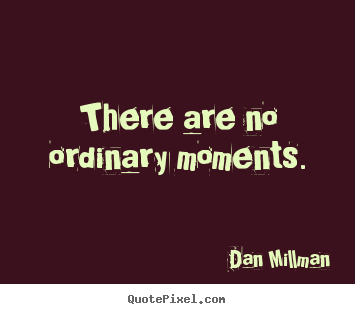 Inspirational quotes - There are no ordinary moments.