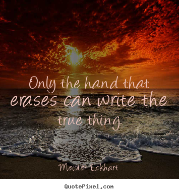 Quote about inspirational - Only the hand that erases can write the true thing.