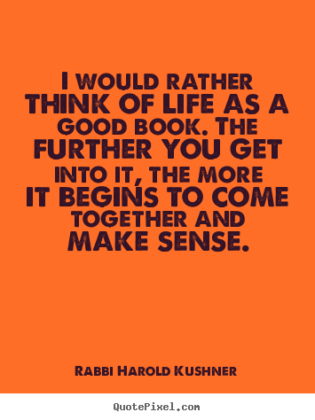 Rabbi Harold Kushner picture quotes - I would rather think of life as a good book. the further.. - Inspirational quotes