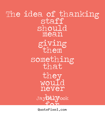 Inspirational quote - The idea of thanking staff should mean giving them something..