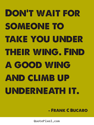 Design custom picture quotes about inspirational - Don't wait for someone to take you under their wing. find a good wing..