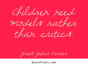 Inspirational sayings - Children need models rather than critics.