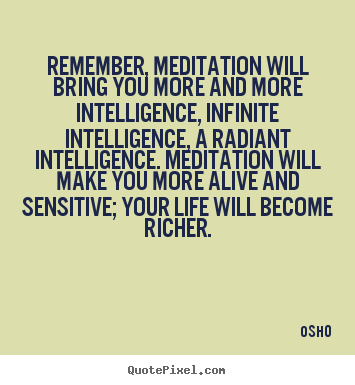 Remember, meditation will bring you more and more intelligence,.. Osho top inspirational quote