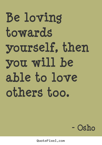 Quotes about inspirational - Be loving towards yourself, then you will be able to love others..