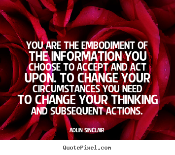 Adlin Sinclair photo quotes - You are the embodiment of the information you choose to accept and act.. - Inspirational quotes