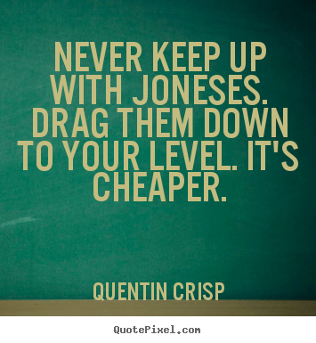 Design your own picture quote about inspirational - Never keep up with joneses. drag them down to your level. it's..
