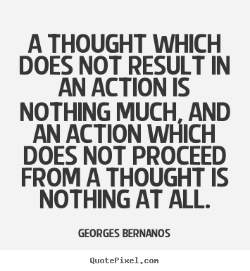 Georges Bernanos picture quotes - A thought which does not result in an action is nothing much, and.. - Inspirational quotes
