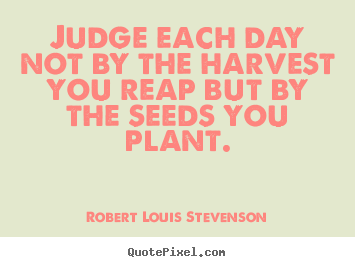 Robert Louis Stevenson picture quote - Judge each day not by the harvest you reap but by the seeds.. - Inspirational quotes