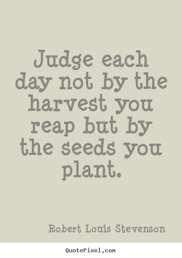 Robert Louis Stevenson image quote - Judge each day not by the harvest you reap but by.. - Inspirational quotes