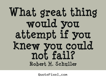 Robert H. Schuller photo quotes - What great thing would you attempt if you knew you could not fail? - Inspirational quote
