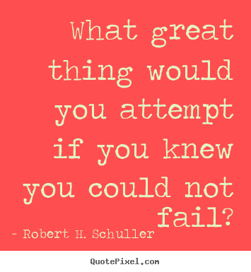 Robert H. Schuller image quotes - What great thing would you attempt if you knew you could not fail? - Inspirational quote