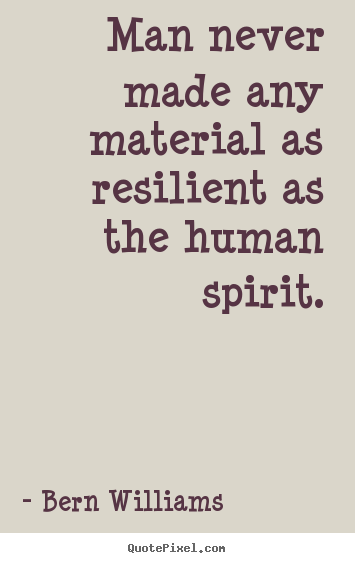 Man never made any material as resilient as the human spirit. Bern Williams greatest inspirational quotes