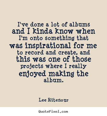 Inspirational quotes - I've done a lot of albums and i kinda know when i'm onto..