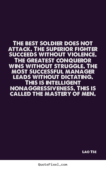 Inspirational quotes - The best soldier does not attack. the superior..