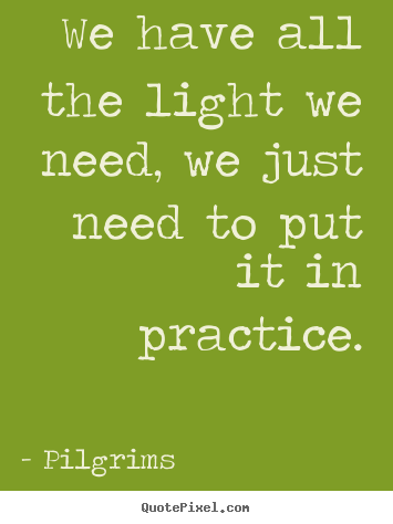 We have all the light we need, we just need to put it in practice. Pilgrims famous inspirational quote