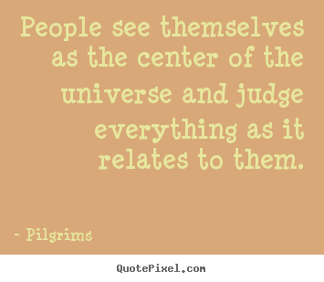 Pilgrims pictures sayings - People see themselves as the center of the universe.. - Inspirational quote