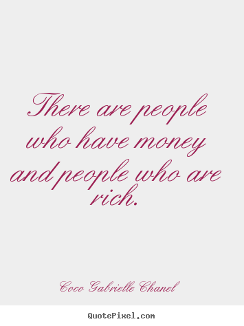 There are people who have money and people who are rich. Coco Gabrielle Chanel famous inspirational quote
