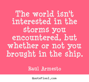 Raul Armesto picture quotes - The world isn't interested in the storms you encountered, but whether.. - Inspirational sayings